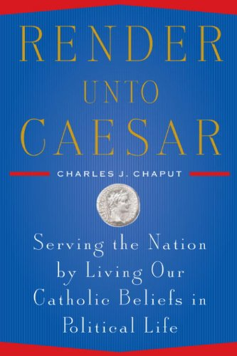 Render Unto Caesar Serving The Nation By Living Our Catholic Beliefs In Political Life