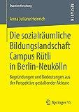 Die sozialräumliche Bildungslandschaft Campus Rütli in Berlin-Neukölln: Begründungen und Bedeutungen aus der Perspektive gestaltender Akteure (Quartiersforschung)