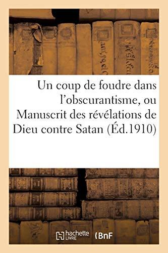 Un coup de foudre dans l'obscurantisme, ou Manuscrit des révélations de Dieu contre Satan:, opérant l'avènement de la délivrance de notre ignorance dans le domaine des secrets. par Sans Auteur