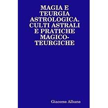 Magia E Teurgia Astrologica. Culti Astrali E Pratiche Magicoteurgiche