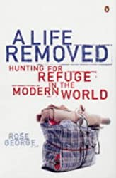 A Life Removed: Hunting for Refuge in the Modern World by Rose George (2004-06-03)