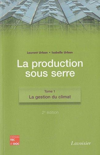 La production sous serre : Tome 1, La gestion du climat par Laurent Urban, Isabelle Urban