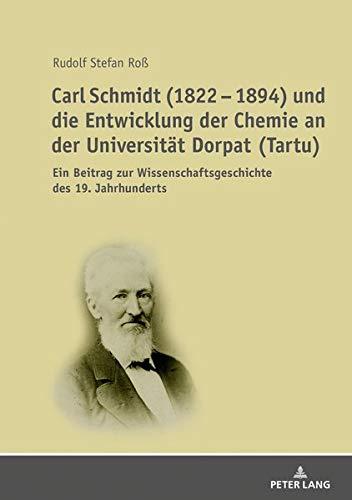 Carl Schmidt (1822 – 1894) und die Entwicklung der Chemie an der Universität Dorpat (Tartu): Ein Beitrag zur Wissenschaftsgeschichte des 19. Jahrhunderts