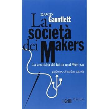 La Società Dei Makers. La Creatività Dal Fai Da Te Al Web 2.0