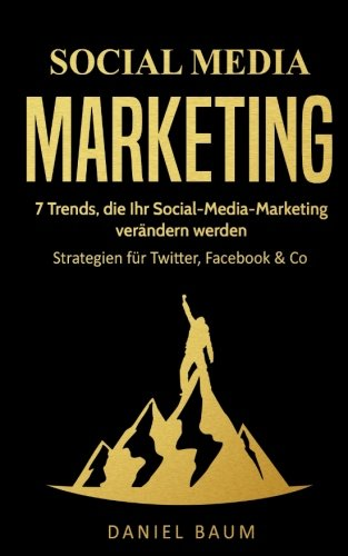 Social Media Marketing: 7 Trends, die Ihr Social-Media-Marketing 2018 verändern werden - Strategien für Twitter, Facebook & Co