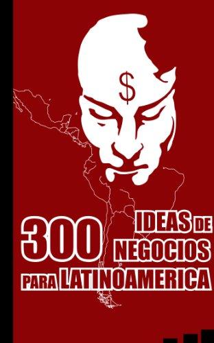 300 Ideas de Negocios para Latinoamérica por Alex Endara