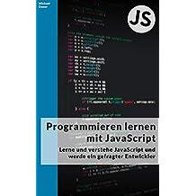 Programmieren lernen mit JavaScript: Lerne und verstehe JavaScript und werde ein gefragter Entwickler! (German Edition)