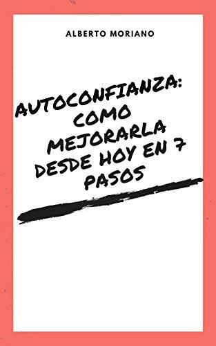 AUTOCONFIANZA: COMO MEJORARLA DESDE HOY EN 7 PASOS (AUTOAYUDA Y MOTIVACIÓN PERSONAL nº 6) por Alberto Moriano   Uceda
