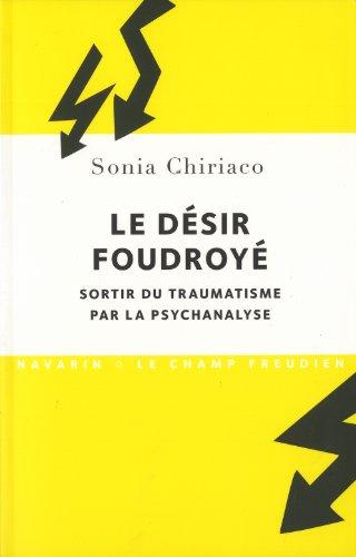 Le Désir foudroyé. Sortir du traumatisme par la psychanalyse par Sonia Chiriaco