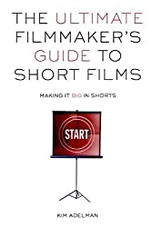 The Ultimate Filmmaker's Guide to Short Films: Making It Big in Shorts