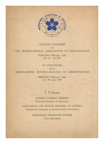 Fourth congress of the International Association of Gerontology, Merano (Bolzano) Italy, July 14-19, 1957 = IV congresso della Associazone Internazionale di Gerontologia, Merano (Bolzano) Italia 14 - 19 Luglio 1957 : Volume - Opening Plenary Session Biological and social meaning of ageing. Biological research