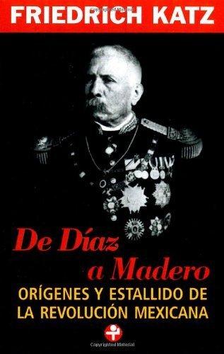De Diaz a Madero. Origenes y estallido de la Revolucion mexicana (Problemas De Mexico / Problems of Mexico) (Spanish Edition) by Friedrich Katz (2006-01-01)