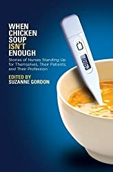 When Chicken Soup Isn't Enough: Stories of Nurses Standing Up for Themselves, Their Patients, and Their Profession (The Culture and Politics of Health Care Work) (2011-11-01)