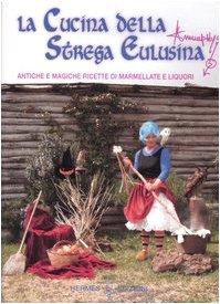 La cucina della strega Eulusina. Antiche e magiche ricette di marmellate e liquori