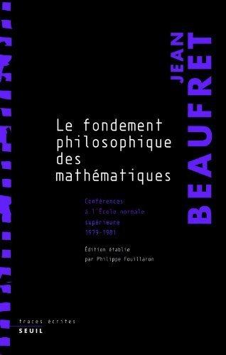 Le fondement philosophique des mathématiques : Conférences à l'Ecole Normale Supérieure (1979-1981) de Jean Beaufret (21 avril 2011) Broché