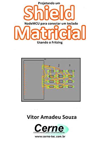 Projetando um Shield NodeMCU para conectar um teclado Matricial Usando o Fritzing (Portuguese Edition)