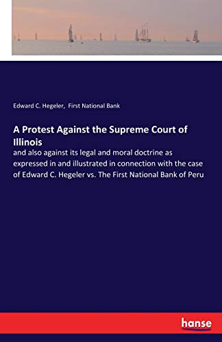 A Protest Against the Supreme Court of Illinois: and also against its legal and moral doctrine as expressed in and illustrated in connection with the ... Hegeler vs. The First National Bank of Peru (First National Bank O)