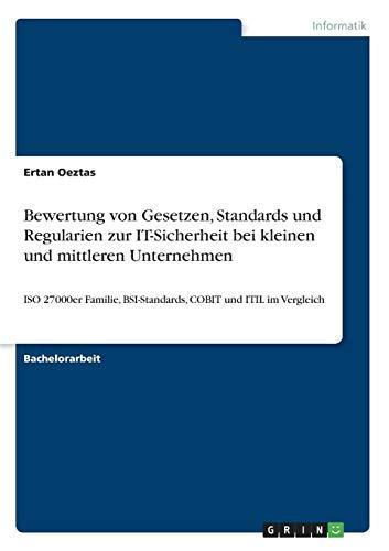 Bewertung von Gesetzen, Standards und Regularien zur IT-Sicherheit bei kleinen und mittleren Unternehmen: ISO 27000er Familie, BSI-Standards, COBIT und ITIL im Vergleich