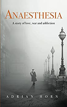 Anaesthesia: a story of love, war and addiction by [Horn, Adrian]