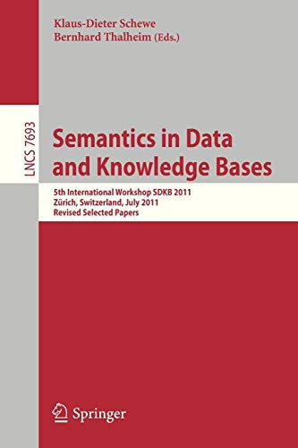 Semantics in Data and Knowledge Bases: 5th International Workshop SDKB 2011, Zürich, Switzerland, July 3, 2011, Revised Selected Papers (Lecture Notes in Computer Science, Band 7693) -