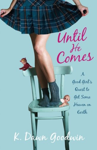Until He Comes: A Good Girl's Quest To Get Some Heaven On Earth