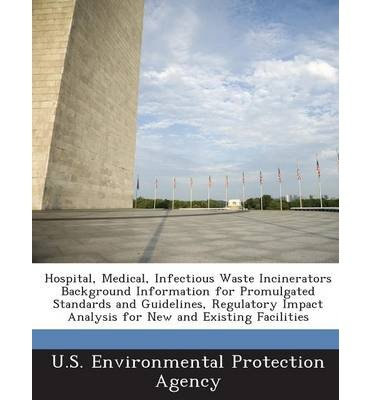 Hospital Medical Infectious Waste Incinerators Background Information For Promulgated Standards And Guidelines Regulatory Impact Analysis For A U S Environmental Protection Agency Author Paperback 2013 by Bibliogov 2013