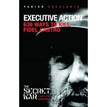 Executive Action: 638 Ways to Kill Fidel Castro (Secret War) by Fabian Escalante (2007-02-20)