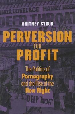 By Whitney Strub ( Author ) [ Perversion for Profit: The Politics of Pornography and the Rise of the New Right By Sep-2013 Paperback
