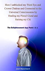 How I unblocked my Third Eye and Crown Chakras and Connected to the Universal Consciousness by Healing my Pineal Gland and Raising my Chi: The Enlightenment App Parts 1 & 2