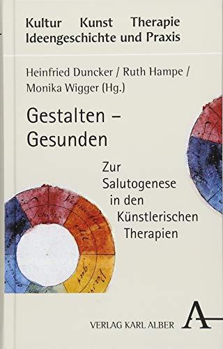 Gestalten – Gesunden: Zur Salutogenese in den Künstlerischen Therapien (Kultur - Kunst - Therapie)