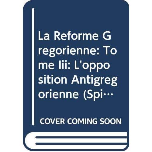 La Réforme Grégorienne: Tome Iii: L'opposition Antigrégorienne