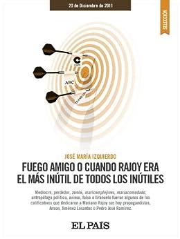 Fuego amigo o cuando Rajoy era el más inútil entre todos los inútiles de [IZQUIERDO, JOSÉ MARÍA]