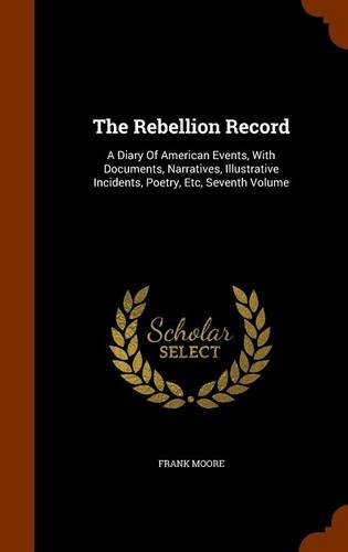 The Rebellion Record: A Diary Of American Events, With Documents, Narratives, Illustrative Incidents, Poetry, Etc, Seventh Volume