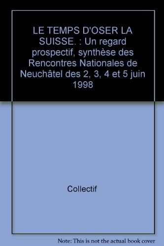 LE TEMPS D'OSER LA SUISSE. : Un regard prospectif, synthèse des Rencontres Nationales de Neuchâtel des 2, 3, 4 et 5 juin 1998 par Collectif