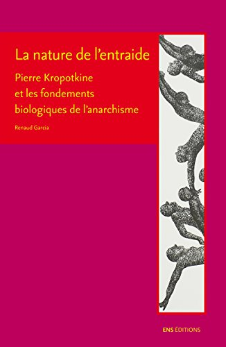 La nature de l'entraide: Pierre Kropotkine et les fondements biologiques de l'anarchisme