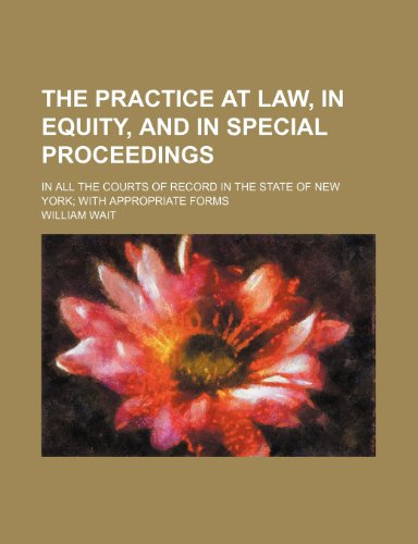 The Practice at Law, in Equity, and in Special Proceedings (Volume 2); In All the Courts of Record in the State of New York With Appropriate Forms