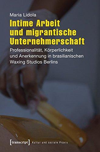 Intime Arbeit und migrantische Unternehmerschaft: Professionalität, Körperlichkeit und Anerkennung in brasilianischen Waxing Studios Berlins (Kultur und soziale Praxis)