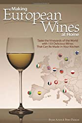 Making European Wines at Home: Taste the Vineyards of the World with 133 Delicious Wines That Can Be Made in Your Kitchen