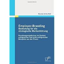 Employer-Branding: Bedeutung für die strategische Markenführung: Forschungsergebnisse im Kontext erfolgreicher und nicht erfolgreicher Beispiele aus der Praxis
