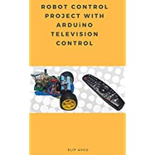ROBOT CONTROL PROJECT WITH ARDUiNO TELEVISION CONTROL (English Edition)