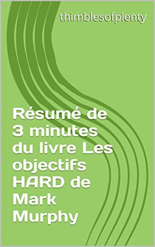Résumé de 3 minutes du livre Les objectifs HARD de Mark Murphy (thimblesofplenty 3 Minute Business Book Summary t. 1) (French Edition)