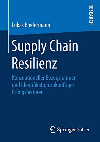 Supply Chain Resilienz: Konzeptioneller Bezugsrahmen und Identifikation zukünftiger Erfolgsfaktoren