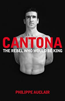 Cantona: The Rebel Who Would Be King (English Edition) von [Auclair, Philippe]