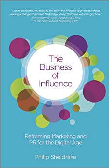 The Business of Influence: Reframing Marketing and PR for the Digital Age by [Sheldrake, Philip]