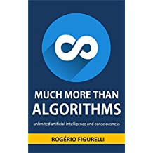 Much more than Algorithms: Unlimited artificial intelligence and consciousness (Portuguese Edition)