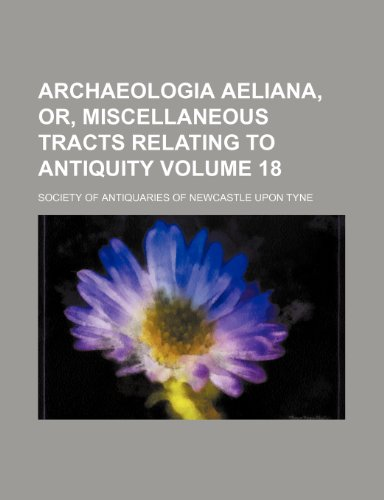 Archaeologia aeliana, or, Miscellaneous tracts relating to antiquity Volume 18