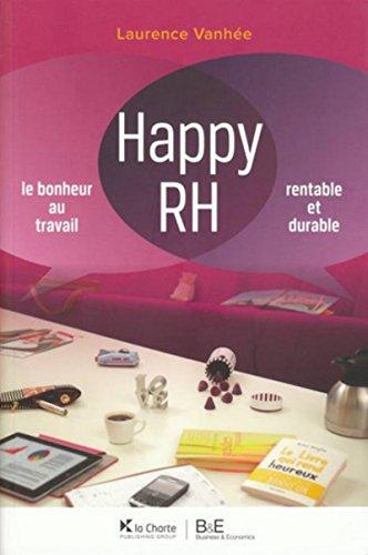 Happy RH: Le bonheur au travail. Rentable et durable par Laurence Vanhée