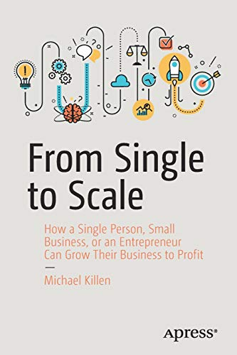 From Single to Scale: How a Single Person, Small Business, or an Entrepreneur Can Grow Their Business to Profit por Michael Killen