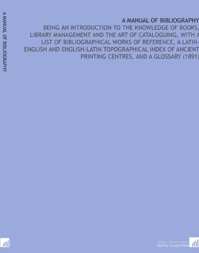 A Manual of Bibliography: Being an Introduction to the Knowledge of Books, Library Management and the Art of Cataloguing, With a List of Printing Centres, and a Glossary (1891) por Walter Thomas Rogers