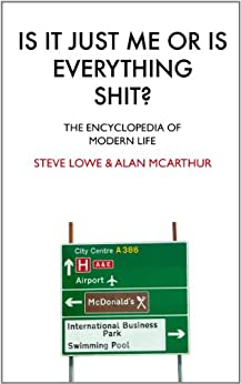 Is It Just Me Or Is Everything Shit?: The Encyclopedia of Modern Life by [Lowe, Steve, McArthur, Alan]